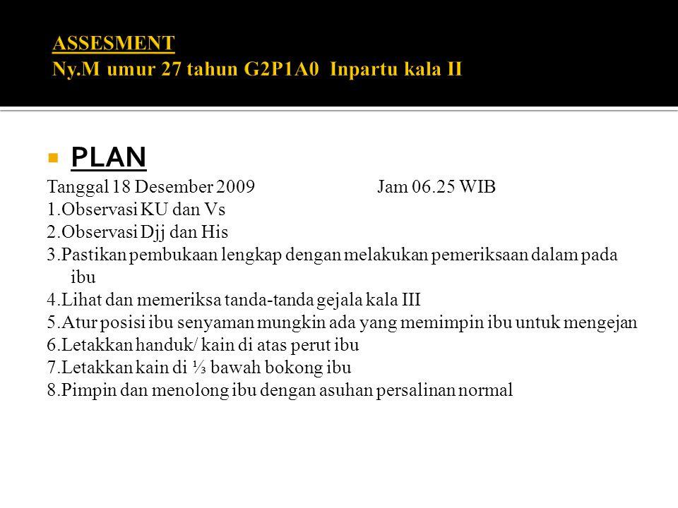  PLAN Tanggal 18 Desember 2009 Jam 06.25 WIB 1.Observasi KU dan Vs 2.Observasi Djj dan His 3.Pastikan pembukaan lengkap dengan melakukan pemeriksaan