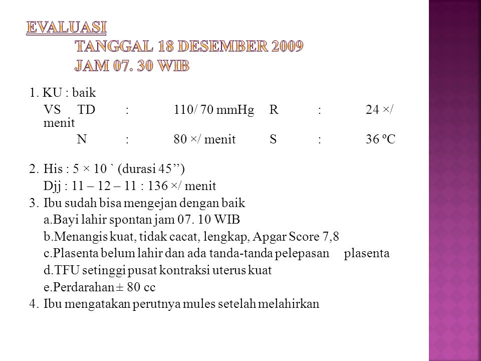 1. KU : baik VSTD:110/ 70 mmHgR:24 ×/ menit N:80 ×/ menitS:36 ºC 2.His : 5 × 10 ` (durasi 45'') Djj : 11 – 12 – 11 : 136 ×/ menit 3.Ibu sudah bisa men