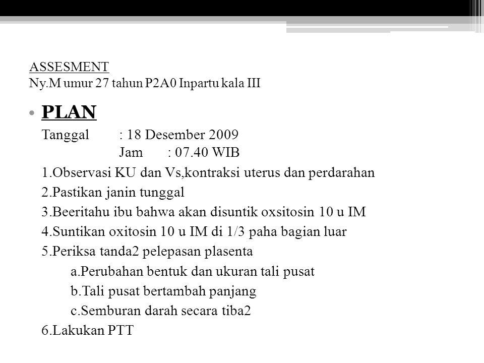 ASSESMENT Ny.M umur 27 tahun P2A0 Inpartu kala III PLAN Tanggal: 18 Desember 2009 Jam: 07.40 WIB 1.Observasi KU dan Vs,kontraksi uterus dan perdarahan