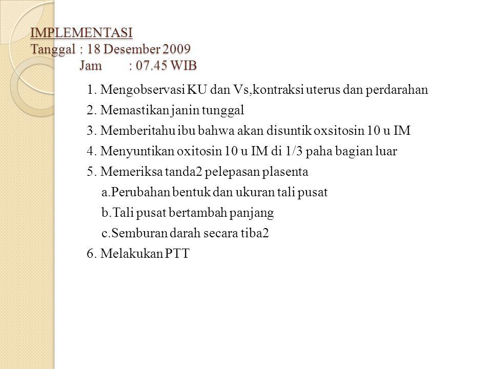IMPLEMENTASI Tanggal: 18 Desember 2009 Jam: 07.45 WIB 1. Mengobservasi KU dan Vs,kontraksi uterus dan perdarahan 2. Memastikan janin tunggal 3. Member