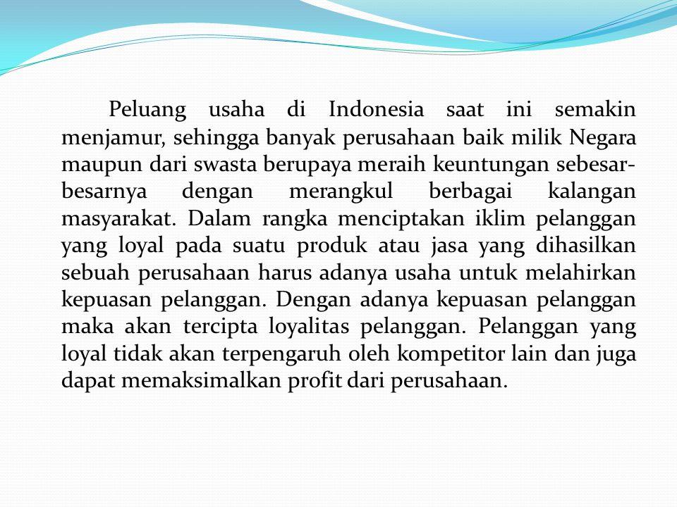 Peluang usaha di Indonesia saat ini semakin menjamur, sehingga banyak perusahaan baik milik Negara maupun dari swasta berupaya meraih keuntungan sebesar- besarnya dengan merangkul berbagai kalangan masyarakat.