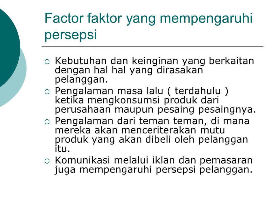 Factor faktor yang mempengaruhi persepsi  Kebutuhan dan keinginan yang berkaitan dengan hal hal yang dirasakan pelanggan.  Pengalaman masa lalu ( te