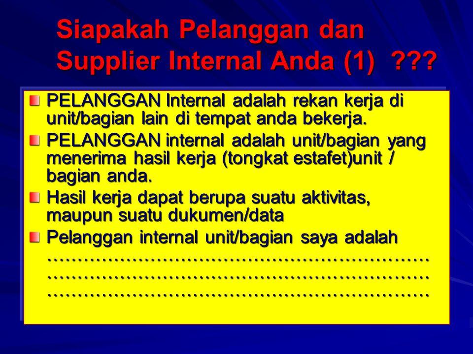 Siapakah Pelanggan dan Supplier Internal Anda (1) ??? PELANGGAN Internal adalah rekan kerja di unit/bagian lain di tempat anda bekerja. PELANGGAN inte