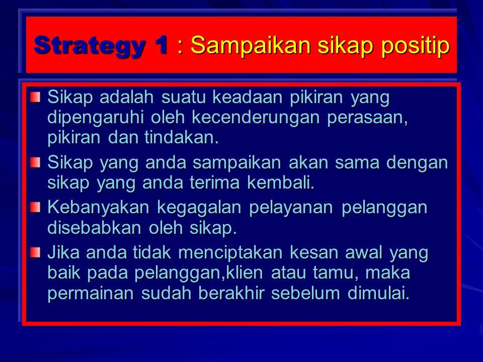Strategy 1 : Sampaikan sikap positip Sikap adalah suatu keadaan pikiran yang dipengaruhi oleh kecenderungan perasaan, pikiran dan tindakan.