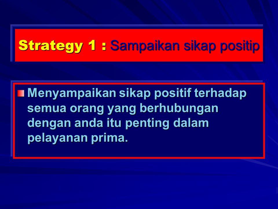 Strategy 1 : Sampaikan sikap positip Menyampaikan sikap positif terhadap semua orang yang berhubungan dengan anda itu penting dalam pelayanan prima.