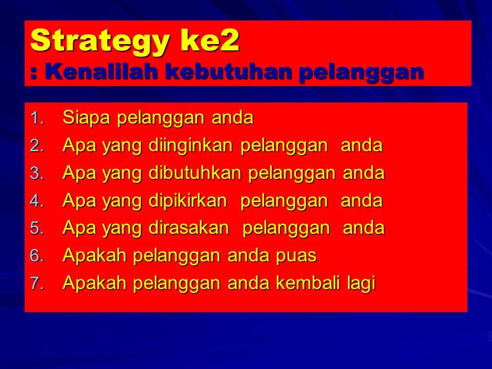 Strategy ke2 : Kenalilah kebutuhan pelanggan 1. Siapa pelanggan anda 2. Apa yang diinginkan pelanggan anda 3. Apa yang dibutuhkan pelanggan anda 4. Ap