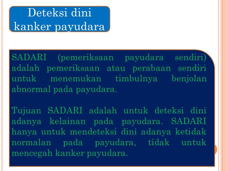 Deteksi dini kanker payudara SADARI (pemeriksaan payudara sendiri) adalah pemeriksaan atau perabaan sendiri untuk menemukan timbulnya benjolan abnormal pada payudara.