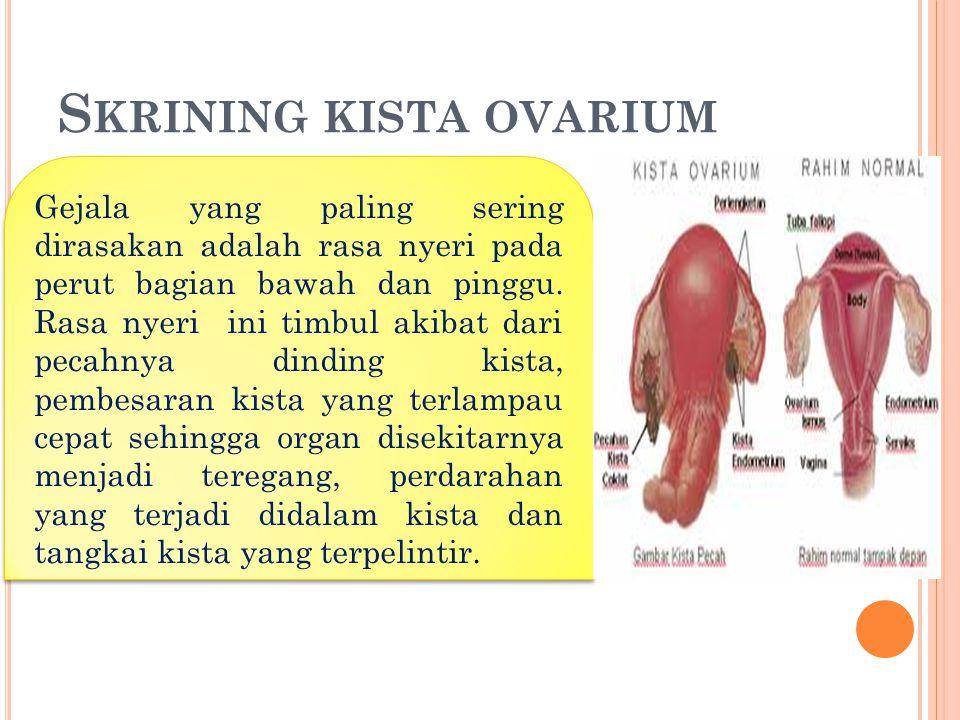 S KRINING KISTA OVARIUM Gejala yang paling sering dirasakan adalah rasa nyeri pada perut bagian bawah dan pinggu.