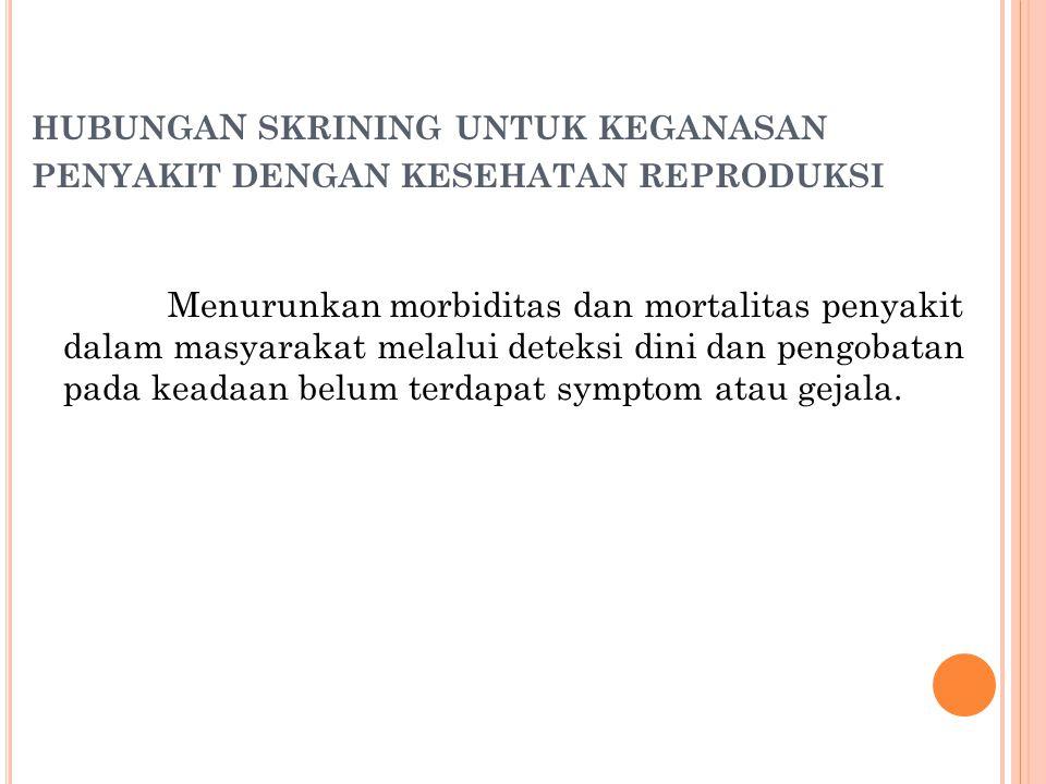 HUBUNGA N SKRINING UNTUK KEGANASAN PENYAKIT DENGAN KESEHATAN REPRODUKSI Menurunkan morbiditas dan mortalitas penyakit dalam masyarakat melalui deteksi dini dan pengobatan pada keadaan belum terdapat symptom atau gejala.
