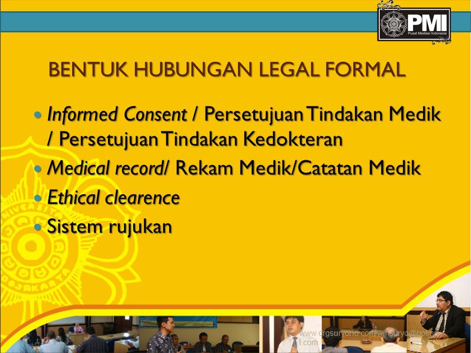 BENTUK HUBUNGAN LEGAL FORMAL Informed Consent / Persetujuan Tindakan Medik / Persetujuan Tindakan Kedokteran Informed Consent / Persetujuan Tindakan Medik / Persetujuan Tindakan Kedokteran Medical record/ Rekam Medik/Catatan Medik Medical record/ Rekam Medik/Catatan Medik Ethical clearence Ethical clearence Sistem rujukan Sistem rujukan www.drgsuryono.com/winsuryo@hotmai l.com