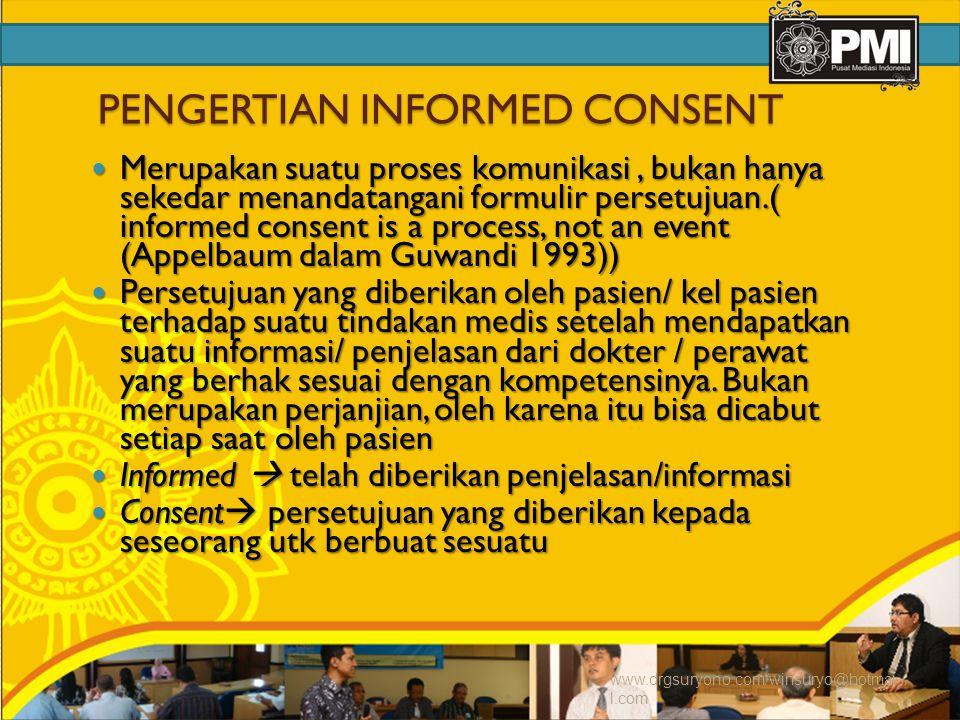 PENGERTIAN INFORMED CONSENT Merupakan suatu proses komunikasi, bukan hanya sekedar menandatangani formulir persetujuan.( informed consent is a process, not an event (Appelbaum dalam Guwandi 1993)) Merupakan suatu proses komunikasi, bukan hanya sekedar menandatangani formulir persetujuan.( informed consent is a process, not an event (Appelbaum dalam Guwandi 1993)) Persetujuan yang diberikan oleh pasien/ kel pasien terhadap suatu tindakan medis setelah mendapatkan suatu informasi/ penjelasan dari dokter / perawat yang berhak sesuai dengan kompetensinya.