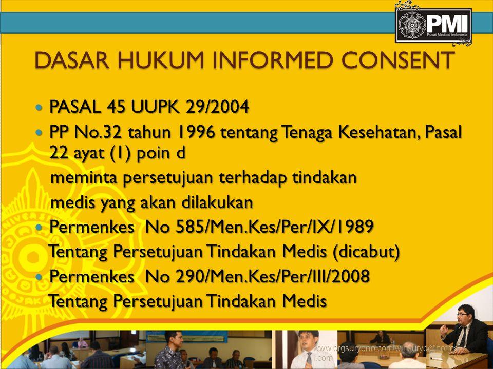 DASAR HUKUM INFORMED CONSENT PASAL 45 UUPK 29/2004 PASAL 45 UUPK 29/2004 PP No.32 tahun 1996 tentang Tenaga Kesehatan, Pasal 22 ayat (1) poin d PP No.32 tahun 1996 tentang Tenaga Kesehatan, Pasal 22 ayat (1) poin d meminta persetujuan terhadap tindakan meminta persetujuan terhadap tindakan medis yang akan dilakukan medis yang akan dilakukan Permenkes No 585/Men.Kes/Per/IX/1989 Permenkes No 585/Men.Kes/Per/IX/1989 Tentang Persetujuan Tindakan Medis (dicabut) Tentang Persetujuan Tindakan Medis (dicabut) Permenkes No 290/Men.Kes/Per/III/2008 Permenkes No 290/Men.Kes/Per/III/2008 Tentang Persetujuan Tindakan Medis Tentang Persetujuan Tindakan Medis www.drgsuryono.com/winsuryo@hotmai l.com