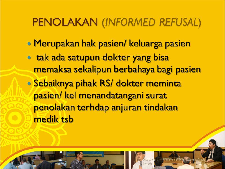 PENOLAKAN (INFORMED REFUSAL) Merupakan hak pasien/ keluarga pasien Merupakan hak pasien/ keluarga pasien tak ada satupun dokter yang bisa memaksa sekalipun berbahaya bagi pasien tak ada satupun dokter yang bisa memaksa sekalipun berbahaya bagi pasien Sebaiknya pihak RS/ dokter meminta pasien/ kel menandatangani surat penolakan terhdap anjuran tindakan medik tsb Sebaiknya pihak RS/ dokter meminta pasien/ kel menandatangani surat penolakan terhdap anjuran tindakan medik tsb www.drgsuryono.com/winsuryo@hotmai l.com