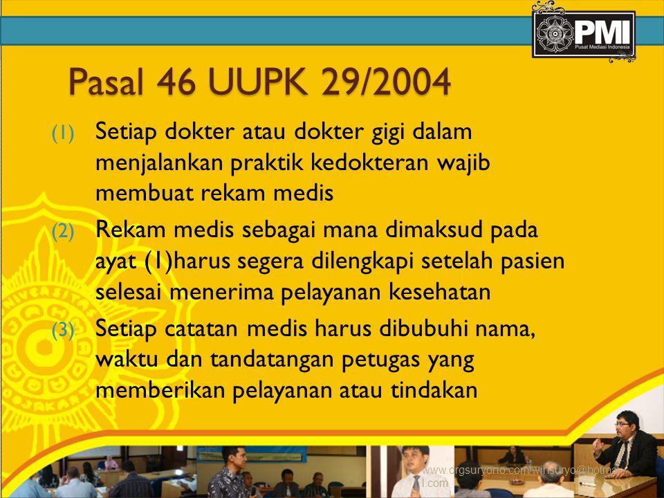 Pasal 46 UUPK 29/2004 (1) Setiap dokter atau dokter gigi dalam menjalankan praktik kedokteran wajib membuat rekam medis (2) Rekam medis sebagai mana dimaksud pada ayat (1)harus segera dilengkapi setelah pasien selesai menerima pelayanan kesehatan (3) Setiap catatan medis harus dibubuhi nama, waktu dan tandatangan petugas yang memberikan pelayanan atau tindakan www.drgsuryono.com/winsuryo@hotmai l.com