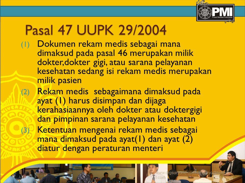 Pasal 47 UUPK 29/2004 (1) Dokumen rekam medis sebagai mana dimaksud pada pasal 46 merupakan milik dokter,dokter gigi, atau sarana pelayanan kesehatan sedang isi rekam medis merupakan milik pasien (2) Rekam medis sebagaimana dimaksud pada ayat (1) harus disimpan dan dijaga kerahasiaannya oleh dokter atau doktergigi dan pimpinan sarana pelayanan kesehatan (3) Ketentuan mengenai rekam medis sebagai mana dimaksud pada ayat(1) dan ayat (2) diatur dengan peraturan menteri www.drgsuryono.com/winsuryo@hotmai l.com