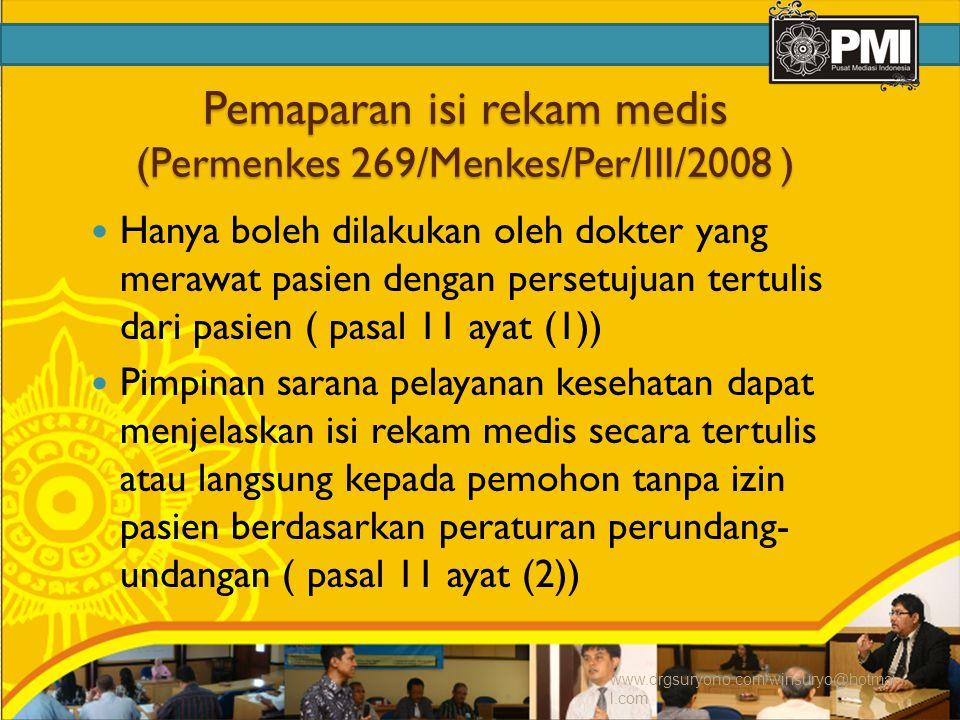 Pemaparan isi rekam medis (Permenkes 269/Menkes/Per/III/2008 ) Hanya boleh dilakukan oleh dokter yang merawat pasien dengan persetujuan tertulis dari pasien ( pasal 11 ayat (1)) Pimpinan sarana pelayanan kesehatan dapat menjelaskan isi rekam medis secara tertulis atau langsung kepada pemohon tanpa izin pasien berdasarkan peraturan perundang- undangan ( pasal 11 ayat (2)) www.drgsuryono.com/winsuryo@hotmai l.com
