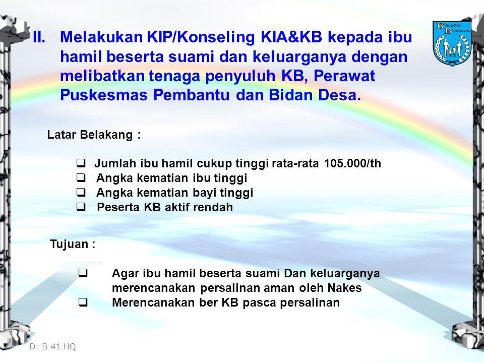 II.Melakukan KIP/Konseling KIA&KB kepada ibu hamil beserta suami dan keluarganya dengan melibatkan tenaga penyuluh KB, Perawat Puskesmas Pembantu dan Bidan Desa.