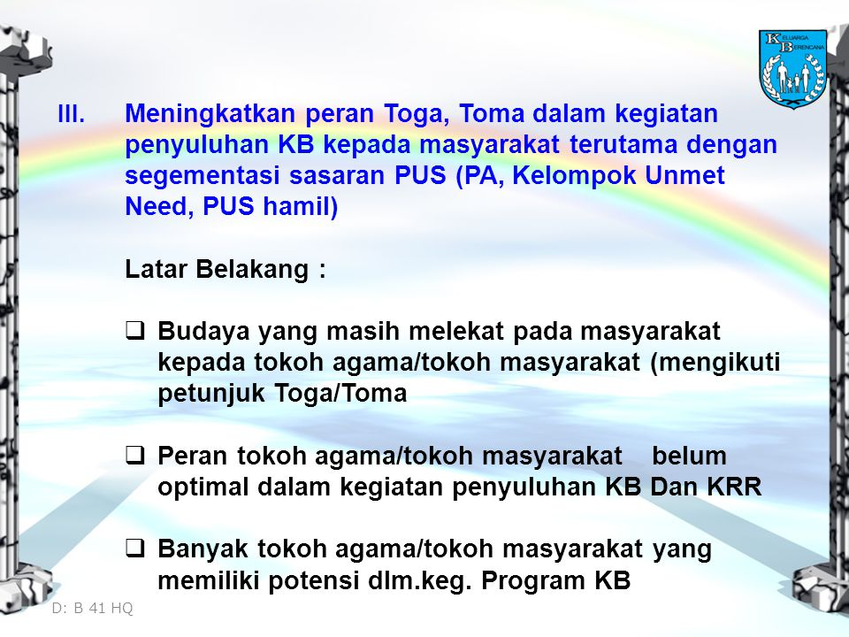 III. Meningkatkan peran Toga, Toma dalam kegiatan penyuluhan KB kepada masyarakat terutama dengan segementasi sasaran PUS (PA, Kelompok Unmet Need, PU