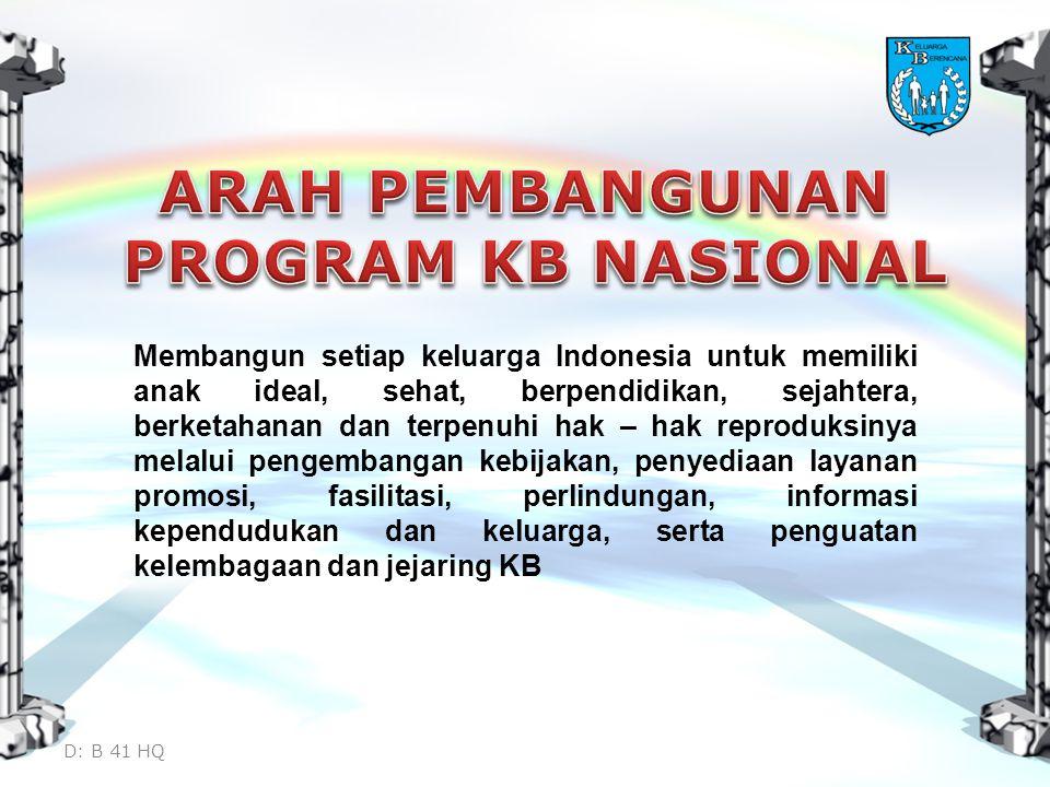 Membangun setiap keluarga Indonesia untuk memiliki anak ideal, sehat, berpendidikan, sejahtera, berketahanan dan terpenuhi hak – hak reproduksinya melalui pengembangan kebijakan, penyediaan layanan promosi, fasilitasi, perlindungan, informasi kependudukan dan keluarga, serta penguatan kelembagaan dan jejaring KB D: B 41 HQ