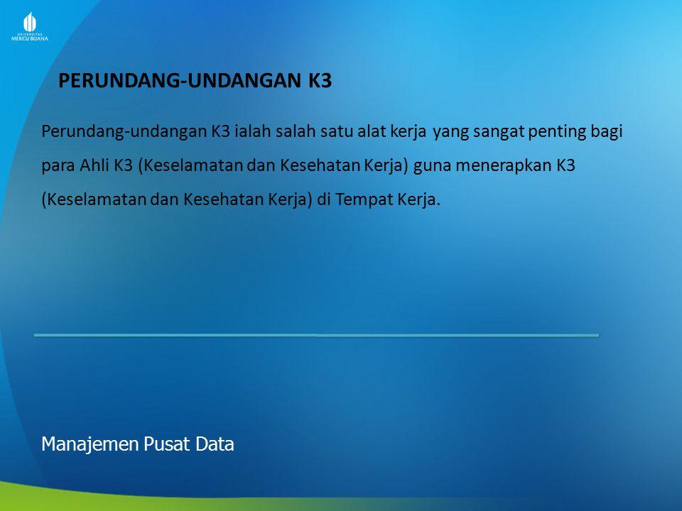 PERUNDANG-UNDANGAN K3 Manajemen Pusat Data Perundang-undangan K3 ialah salah satu alat kerja yang sangat penting bagi para Ahli K3 (Keselamatan dan Ke
