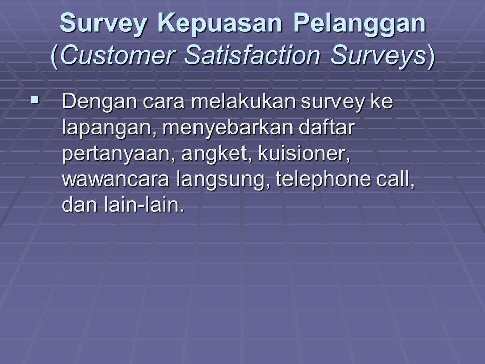Survey Kepuasan Pelanggan (Customer Satisfaction Surveys)  Dengan cara melakukan survey ke lapangan, menyebarkan daftar pertanyaan, angket, kuisioner