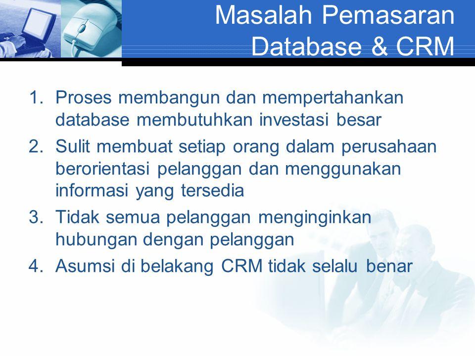 Masalah Pemasaran Database & CRM 1.Proses membangun dan mempertahankan database membutuhkan investasi besar 2.Sulit membuat setiap orang dalam perusah