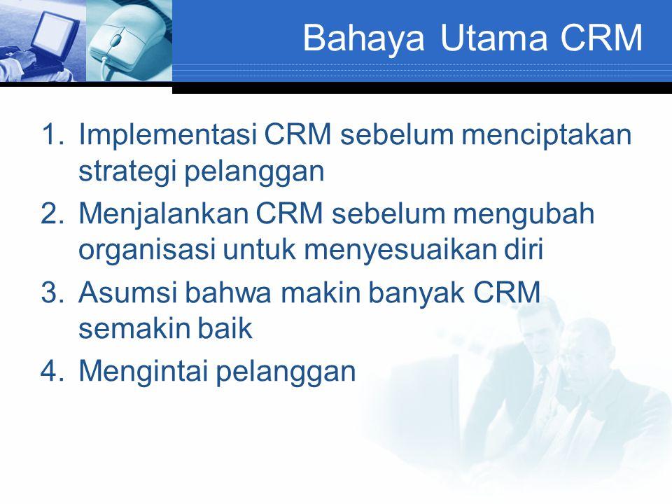 Bahaya Utama CRM 1.Implementasi CRM sebelum menciptakan strategi pelanggan 2.Menjalankan CRM sebelum mengubah organisasi untuk menyesuaikan diri 3.Asu