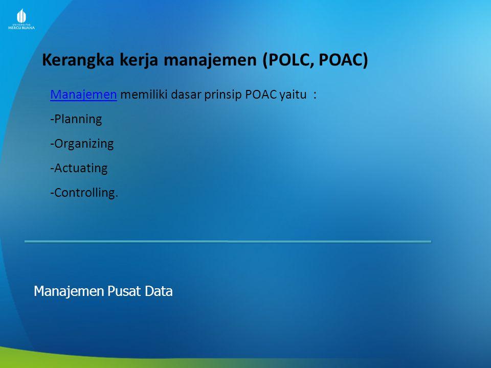 Kerangka kerja manajemen (POLC, POAC) Manajemen Pusat Data ManajemenManajemen memiliki dasar prinsip POAC yaitu : -Planning -Organizing -Actuating -Co