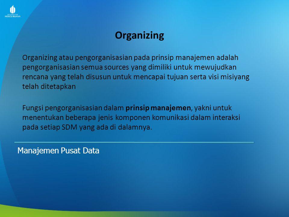 Organizing Manajemen Pusat Data Organizing atau pengorganisasian pada prinsip manajemen adalah pengorganisasian semua sources yang dimiliki untuk mewu