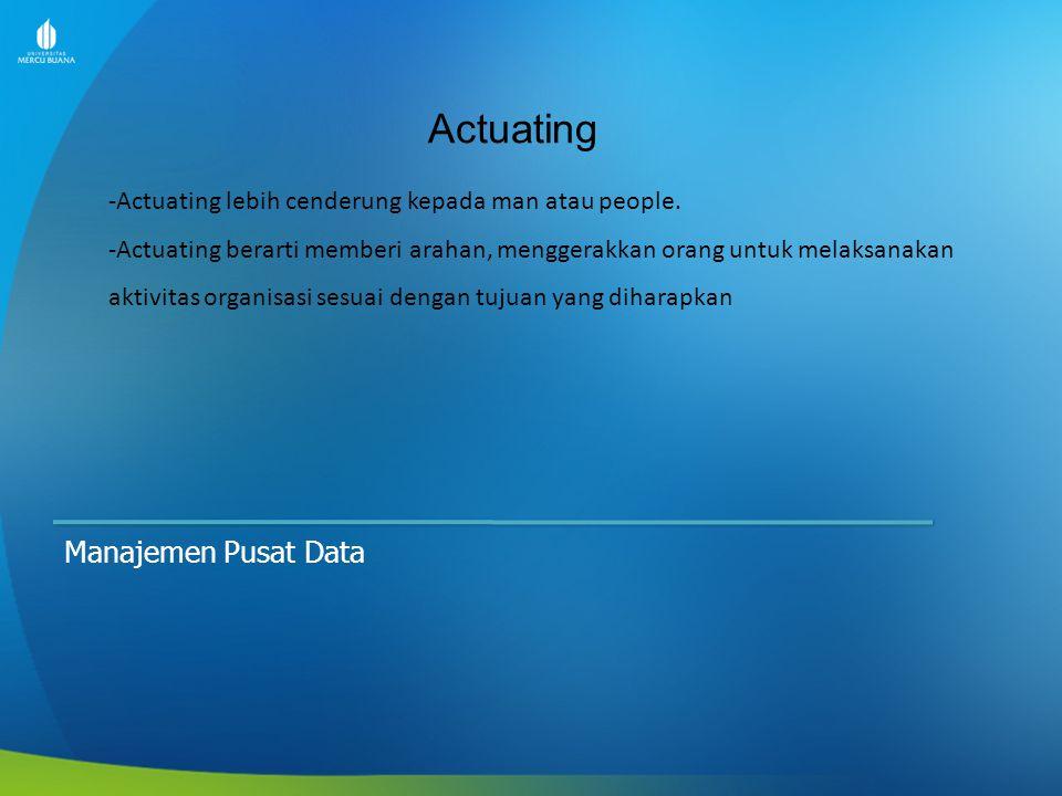 Actuating Manajemen Pusat Data -Actuating lebih cenderung kepada man atau people. -Actuating berarti memberi arahan, menggerakkan orang untuk melaksan