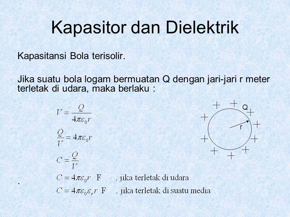 Kapasitor dan Dielektrik Kapasitansi Bola terisolir. Jika suatu bola logam bermuatan Q dengan jari-jari r meter terletak di udara, maka berlaku :. Q r