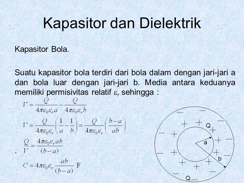 Kapasitor dan Dielektrik Kapasitor Bola. Suatu kapasitor bola terdiri dari bola dalam dengan jari-jari a dan bola luar dengan jari-jari b. Media antar
