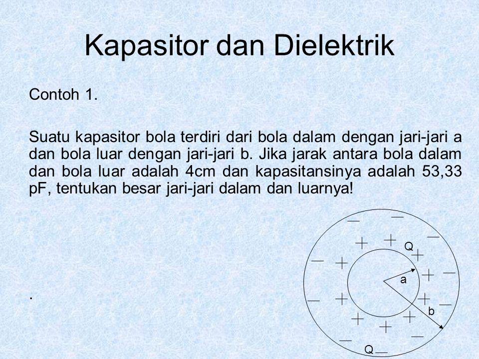 Kapasitor dan Dielektrik Contoh 1. Suatu kapasitor bola terdiri dari bola dalam dengan jari-jari a dan bola luar dengan jari-jari b. Jika jarak antara