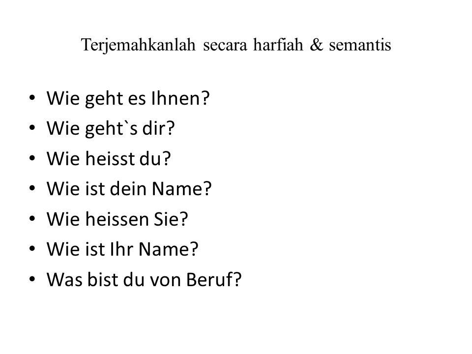 Terjemahkanlah secara harfiah & semantis Wie geht es Ihnen? Wie geht`s dir? Wie heisst du? Wie ist dein Name? Wie heissen Sie? Wie ist Ihr Name? Was b
