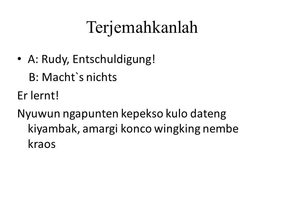 Terjemahkanlah A: Rudy, Entschuldigung! B: Macht`s nichts Er lernt! Nyuwun ngapunten kepekso kulo dateng kiyambak, amargi konco wingking nembe kraos