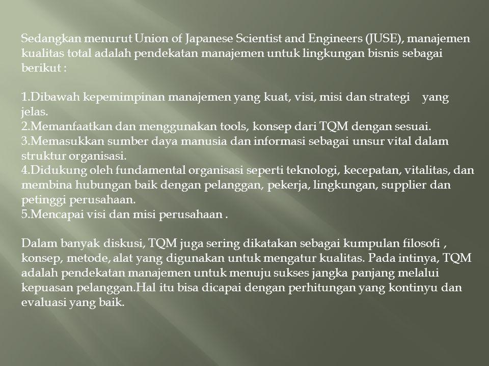 Sedangkan menurut Union of Japanese Scientist and Engineers (JUSE), manajemen kualitas total adalah pendekatan manajemen untuk lingkungan bisnis sebag