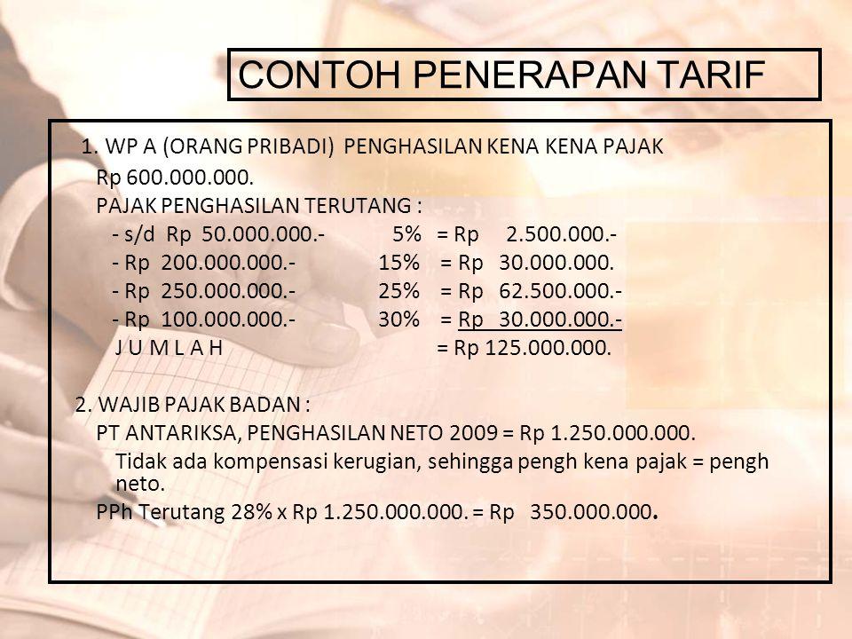 CONTOH PENERAPAN TARIF 1. WP A (ORANG PRIBADI) PENGHASILAN KENA KENA PAJAK Rp 600.000.000. PAJAK PENGHASILAN TERUTANG : - s/d Rp 50.000.000.- 5% = Rp