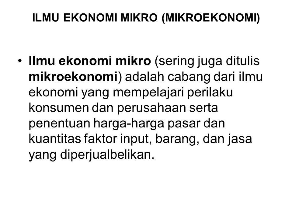 ILMU EKONOMI MIKRO (MIKROEKONOMI) Ilmu ekonomi mikro (sering juga ditulis mikroekonomi) adalah cabang dari ilmu ekonomi yang mempelajari perilaku kons