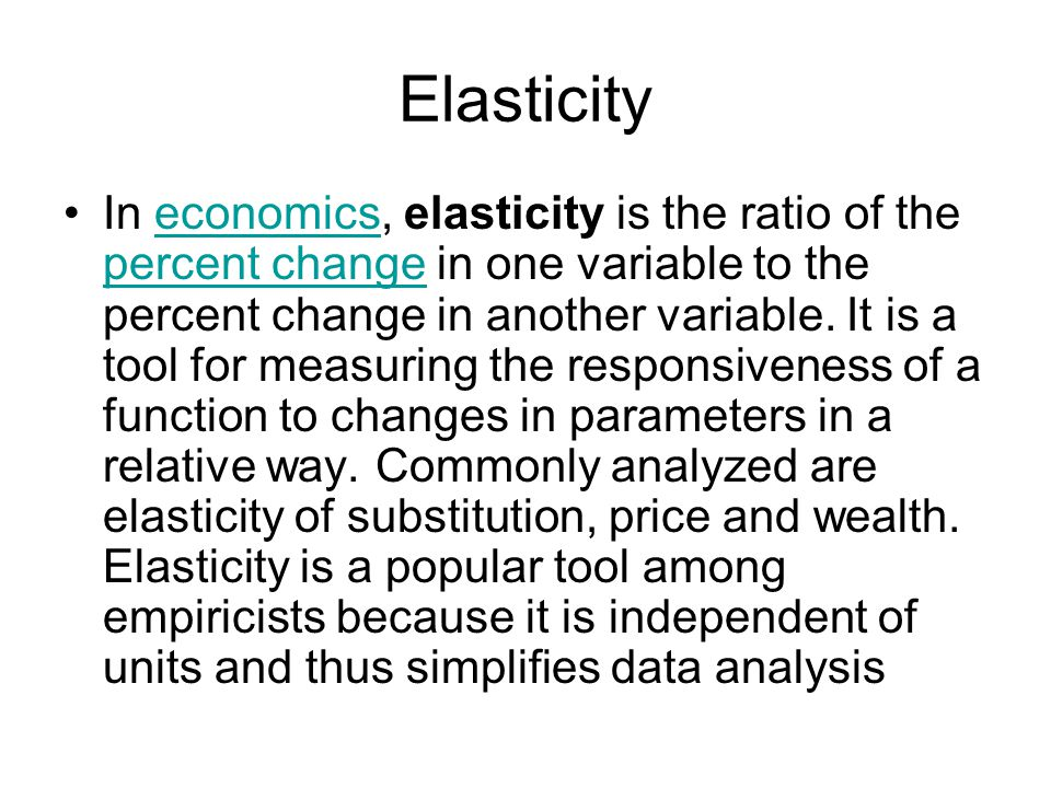 Elasticity In economics, elasticity is the ratio of the percent change in one variable to the percent change in another variable.
