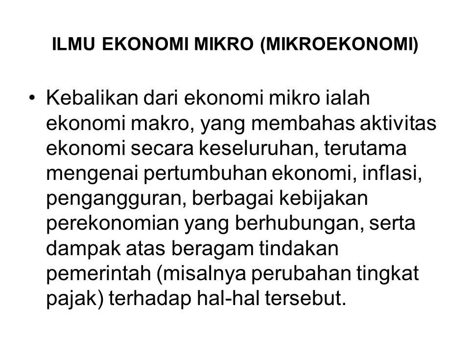 ILMU EKONOMI MIKRO (MIKROEKONOMI) Kebalikan dari ekonomi mikro ialah ekonomi makro, yang membahas aktivitas ekonomi secara keseluruhan, terutama menge
