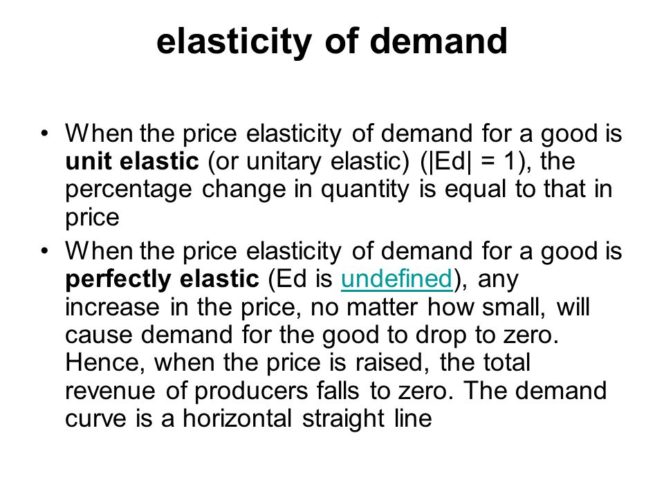 elasticity of demand When the price elasticity of demand for a good is unit elastic (or unitary elastic) (|Ed| = 1), the percentage change in quantity is equal to that in price When the price elasticity of demand for a good is perfectly elastic (Ed is undefined), any increase in the price, no matter how small, will cause demand for the good to drop to zero.