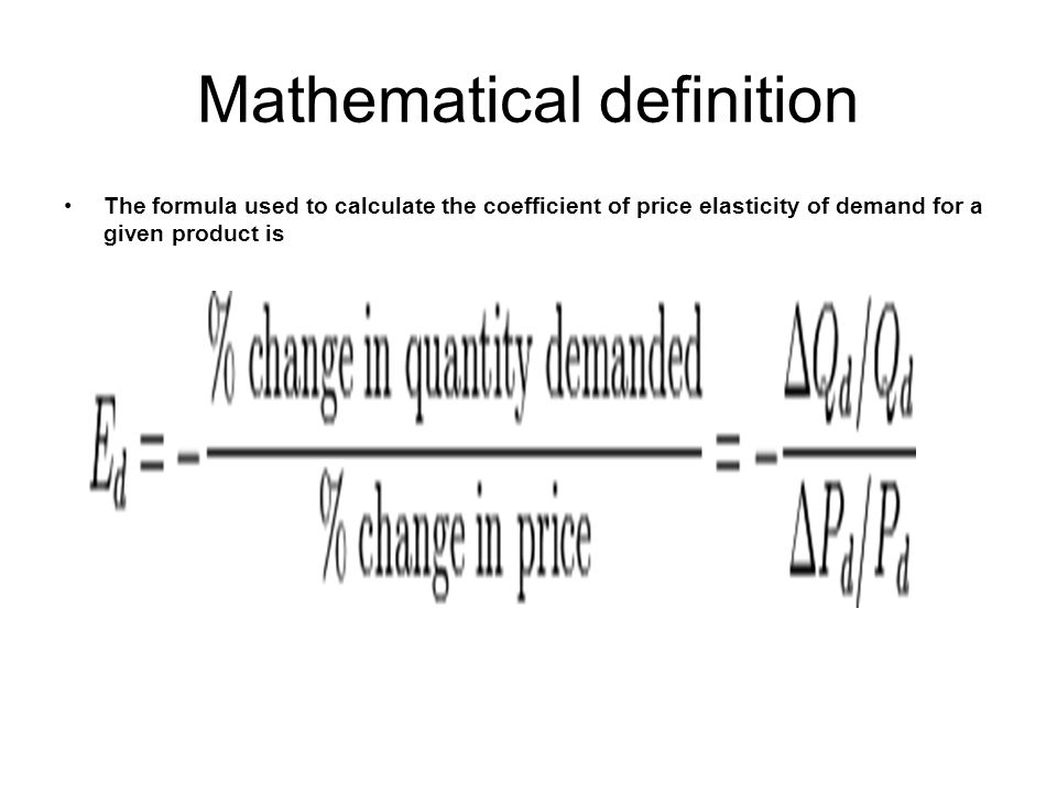 Mathematical definition The formula used to calculate the coefficient of price elasticity of demand for a given product is