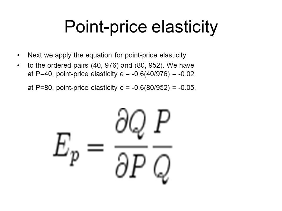 Point-price elasticity Next we apply the equation for point-price elasticity to the ordered pairs (40, 976) and (80, 952).