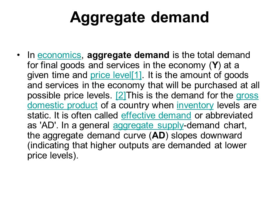 Aggregate demand In economics, aggregate demand is the total demand for final goods and services in the economy (Y) at a given time and price level[1].