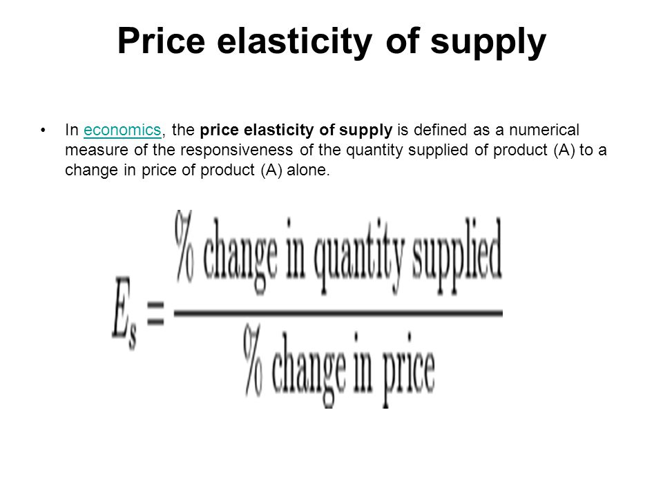 Price elasticity of supply In economics, the price elasticity of supply is defined as a numerical measure of the responsiveness of the quantity supplied of product (A) to a change in price of product (A) alone.economics