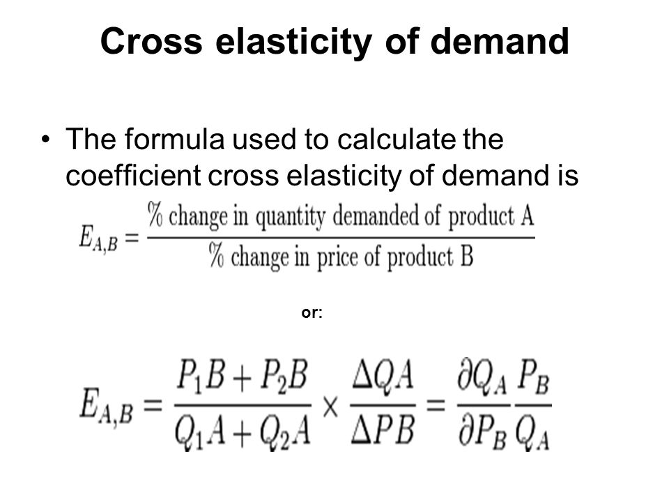 Cross elasticity of demand The formula used to calculate the coefficient cross elasticity of demand is or: