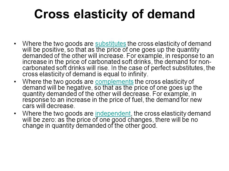 Cross elasticity of demand Where the two goods are substitutes the cross elasticity of demand will be positive, so that as the price of one goes up the quantity demanded of the other will increase.