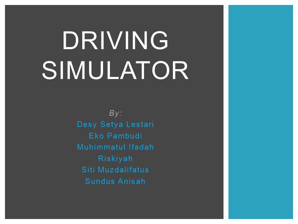 By: Desy Setya Lestari Eko Pambudi Muhimmatul Ifadah Riskiyah Siti Muzdalifatus Sundus Anisah DRIVING SIMULATOR