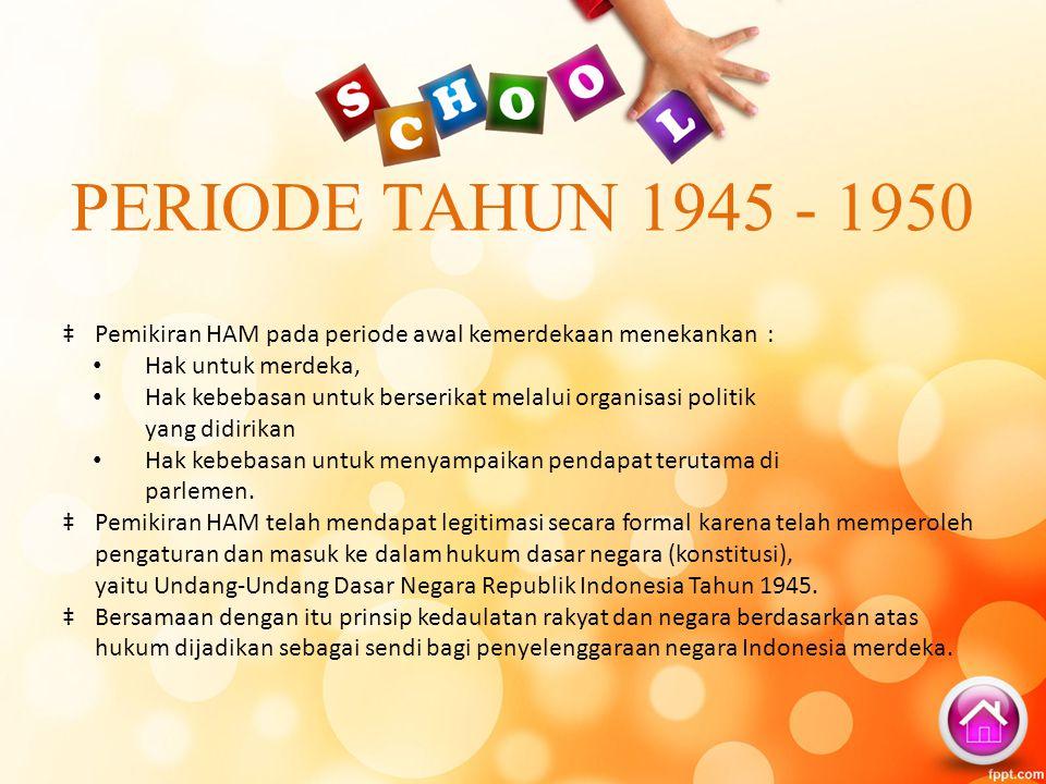 PERIODE TAHUN 1945 - 1950 ‡Pemikiran HAM pada periode awal kemerdekaan menekankan : Hak untuk merdeka, Hak kebebasan untuk berserikat melalui organisa