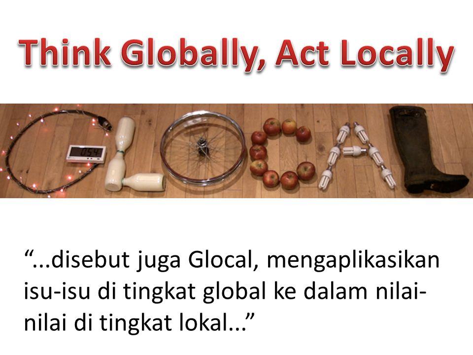 """...disebut juga Glocal, mengaplikasikan isu-isu di tingkat global ke dalam nilai- nilai di tingkat lokal..."""